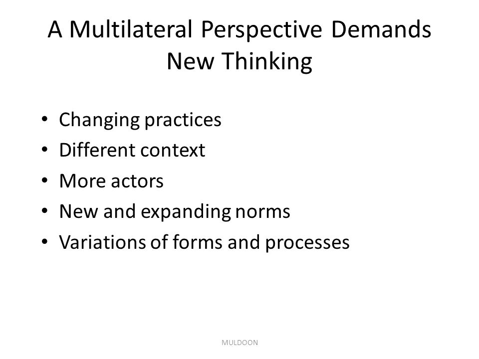 A Multilateral Perspective Demands New Thinking Changing practices Different context More actors New and expanding norms Variations of forms and processes