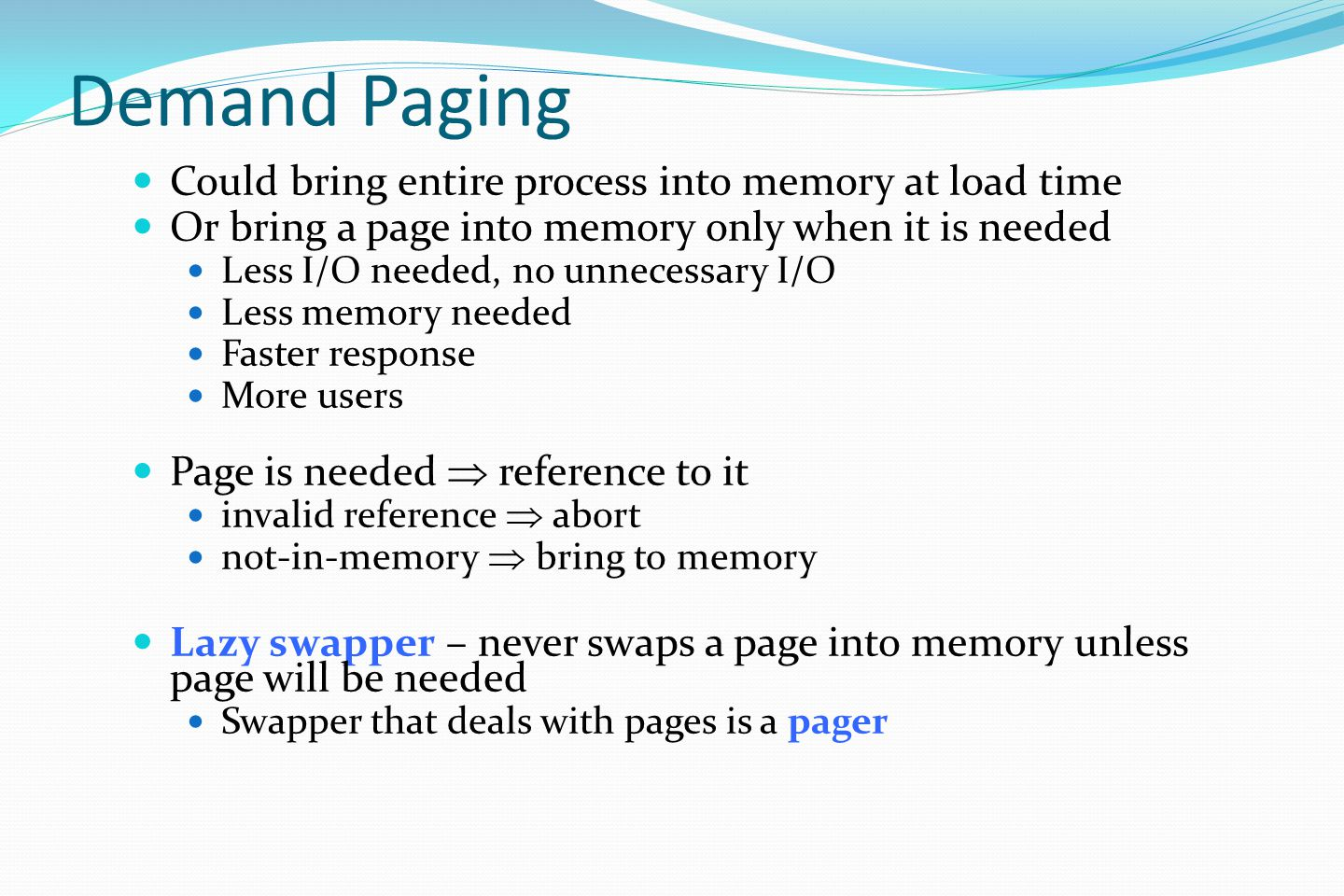 Demand Paging Could bring entire process into memory at load time Or bring a page into memory only when it is needed Less I/O needed, no unnecessary I/O Less memory needed Faster response More users Page is needed  reference to it invalid reference  abort not-in-memory  bring to memory Lazy swapper – never swaps a page into memory unless page will be needed Swapper that deals with pages is a pager