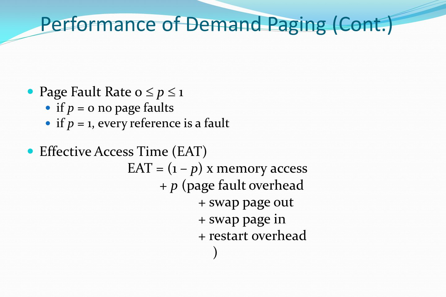 Performance of Demand Paging (Cont.) Page Fault Rate 0  p  1 if p = 0 no page faults if p = 1, every reference is a fault Effective Access Time (EAT) EAT = (1 – p) x memory access + p (page fault overhead + swap page out + swap page in + restart overhead )