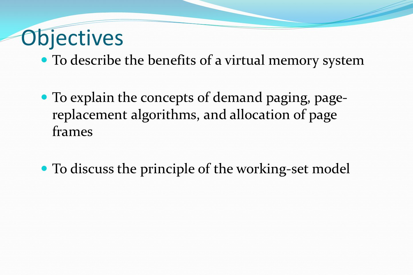 Objectives To describe the benefits of a virtual memory system To explain the concepts of demand paging, page- replacement algorithms, and allocation of page frames To discuss the principle of the working-set model
