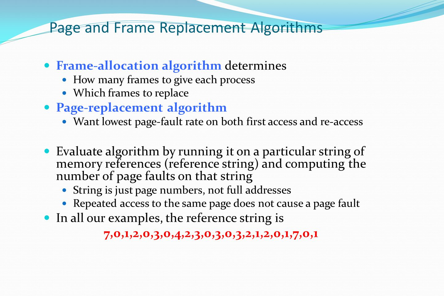 Page and Frame Replacement Algorithms Frame-allocation algorithm determines How many frames to give each process Which frames to replace Page-replacement algorithm Want lowest page-fault rate on both first access and re-access Evaluate algorithm by running it on a particular string of memory references (reference string) and computing the number of page faults on that string String is just page numbers, not full addresses Repeated access to the same page does not cause a page fault In all our examples, the reference string is 7,0,1,2,0,3,0,4,2,3,0,3,0,3,2,1,2,0,1,7,0,1