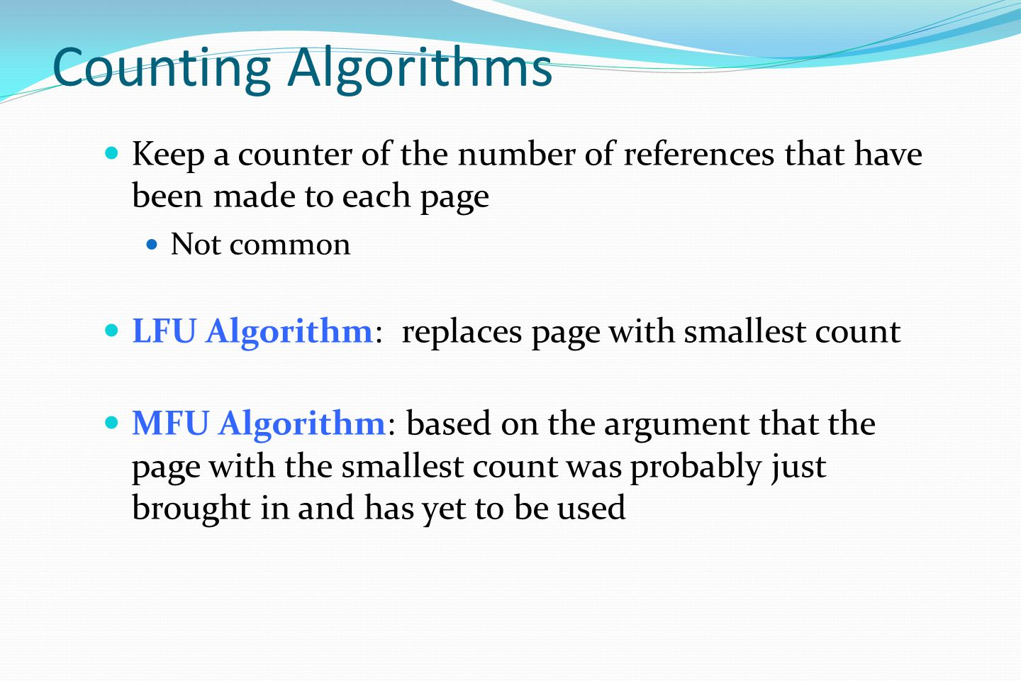 Counting Algorithms Keep a counter of the number of references that have been made to each page Not common LFU Algorithm: replaces page with smallest count MFU Algorithm: based on the argument that the page with the smallest count was probably just brought in and has yet to be used