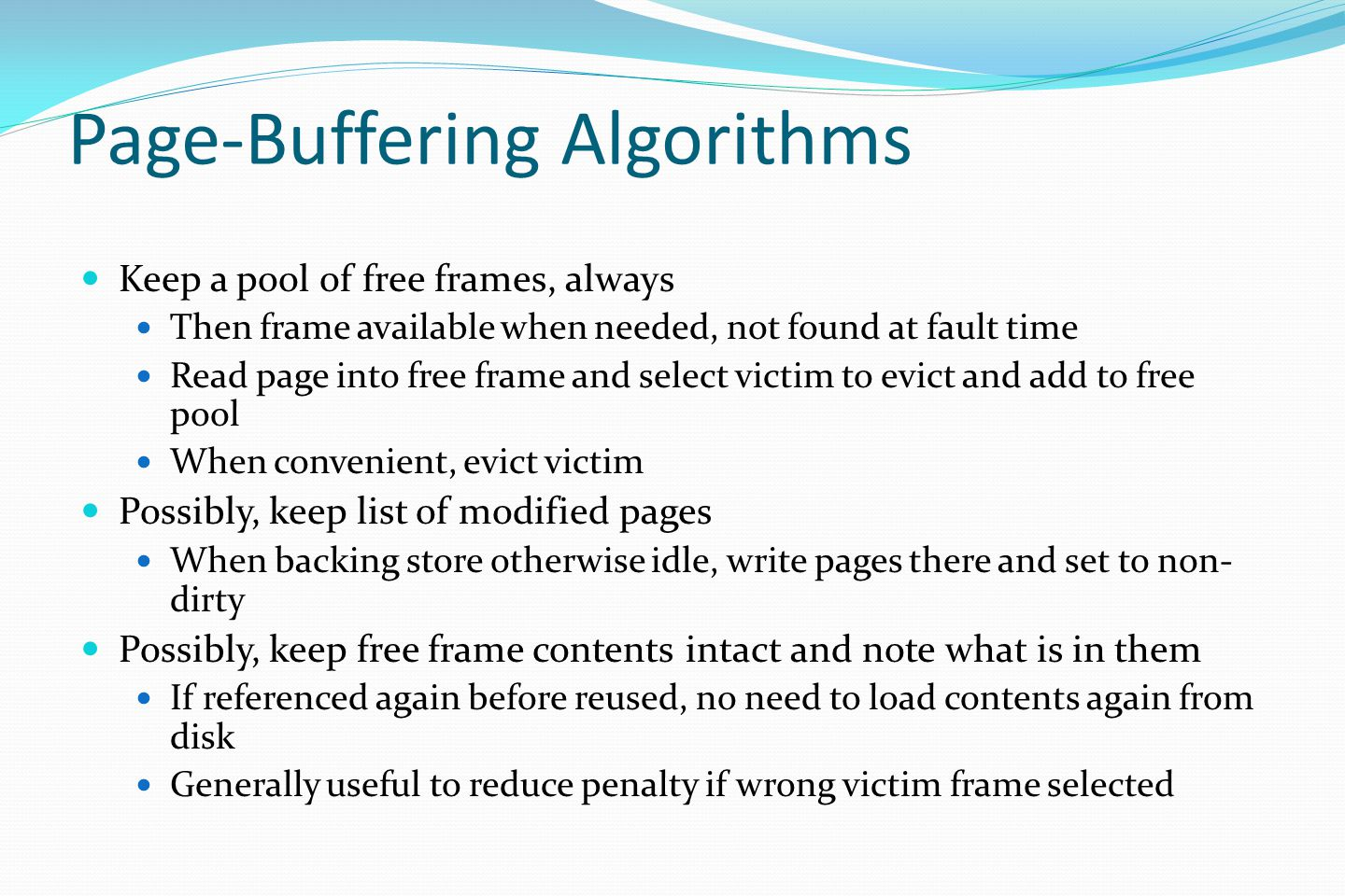 Page-Buffering Algorithms Keep a pool of free frames, always Then frame available when needed, not found at fault time Read page into free frame and select victim to evict and add to free pool When convenient, evict victim Possibly, keep list of modified pages When backing store otherwise idle, write pages there and set to non- dirty Possibly, keep free frame contents intact and note what is in them If referenced again before reused, no need to load contents again from disk Generally useful to reduce penalty if wrong victim frame selected