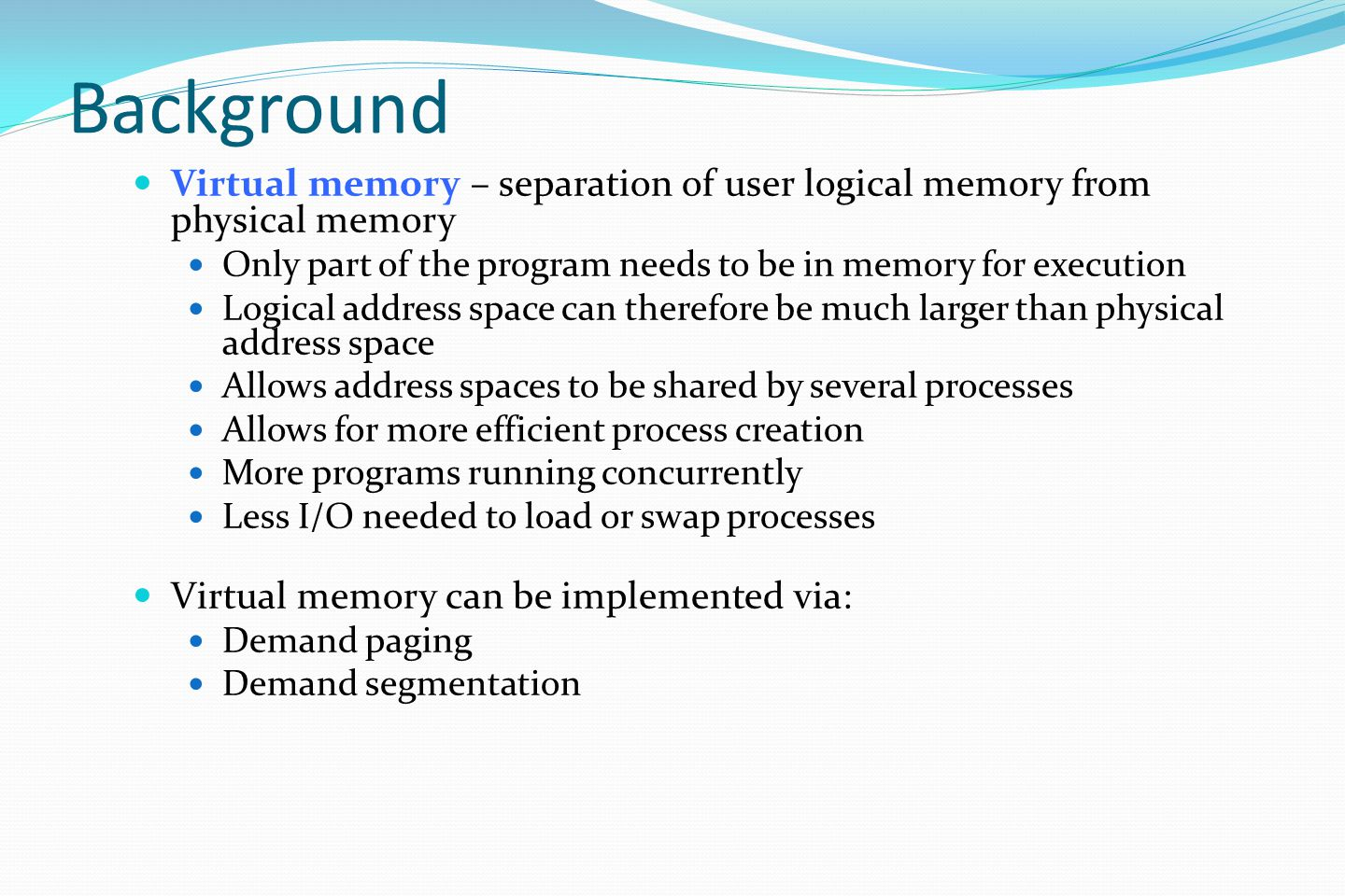 Background Virtual memory – separation of user logical memory from physical memory Only part of the program needs to be in memory for execution Logical address space can therefore be much larger than physical address space Allows address spaces to be shared by several processes Allows for more efficient process creation More programs running concurrently Less I/O needed to load or swap processes Virtual memory can be implemented via: Demand paging Demand segmentation