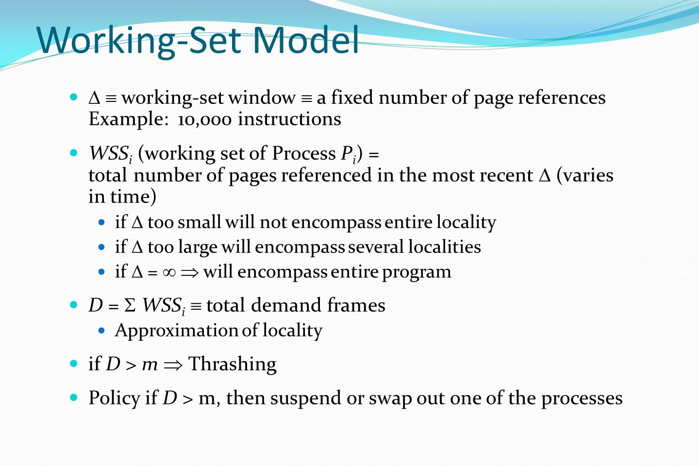 Working-Set Model   working-set window  a fixed number of page references Example: 10,000 instructions WSS i (working set of Process P i ) = total number of pages referenced in the most recent  (varies in time) if  too small will not encompass entire locality if  too large will encompass several localities if  =   will encompass entire program D =  WSS i  total demand frames Approximation of locality if D > m  Thrashing Policy if D > m, then suspend or swap out one of the processes