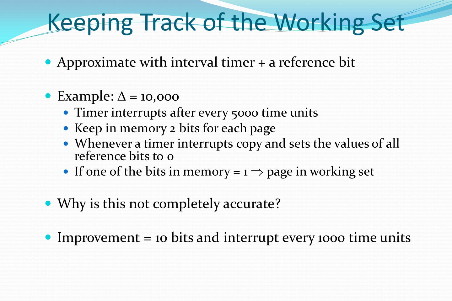 Keeping Track of the Working Set Approximate with interval timer + a reference bit Example:  = 10,000 Timer interrupts after every 5000 time units Keep in memory 2 bits for each page Whenever a timer interrupts copy and sets the values of all reference bits to 0 If one of the bits in memory = 1  page in working set Why is this not completely accurate.