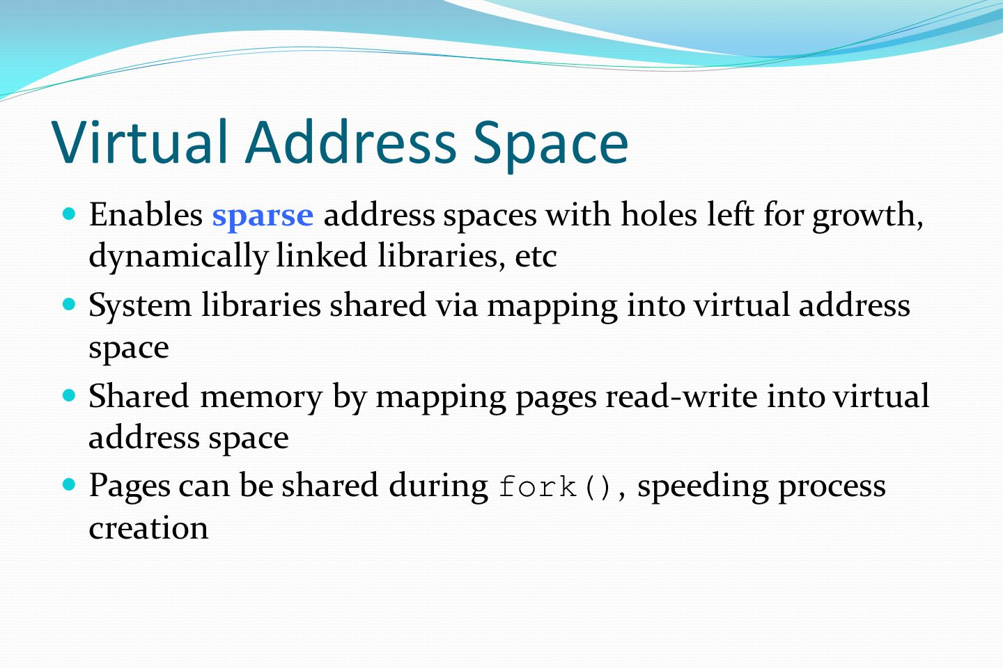 Virtual Address Space Enables sparse address spaces with holes left for growth, dynamically linked libraries, etc System libraries shared via mapping into virtual address space Shared memory by mapping pages read-write into virtual address space Pages can be shared during fork(), speeding process creation