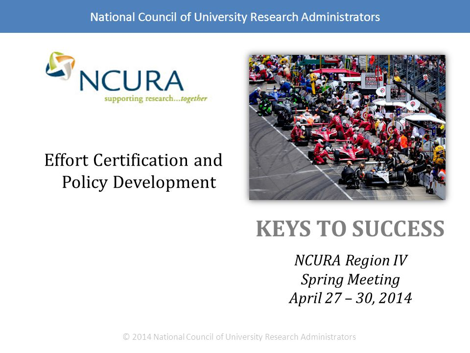 KEYS TO SUCCESS NCURA Region IV Spring Meeting April 27 – 30, 2014 © 2014 National Council of University Research Administrators Effort Certification and Policy Development National Council of University Research Administrators