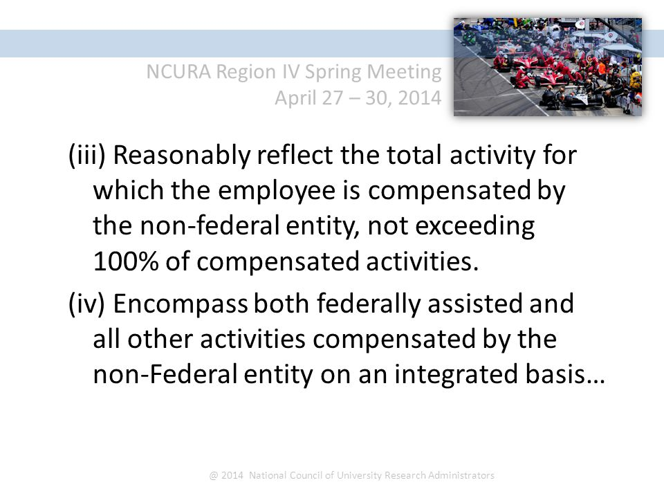 NCURA Region IV Spring Meeting April 27 – 30, 2014 @ 2014 National Council of University Research Administrators (iii) Reasonably reflect the total activity for which the employee is compensated by the non-federal entity, not exceeding 100% of compensated activities.