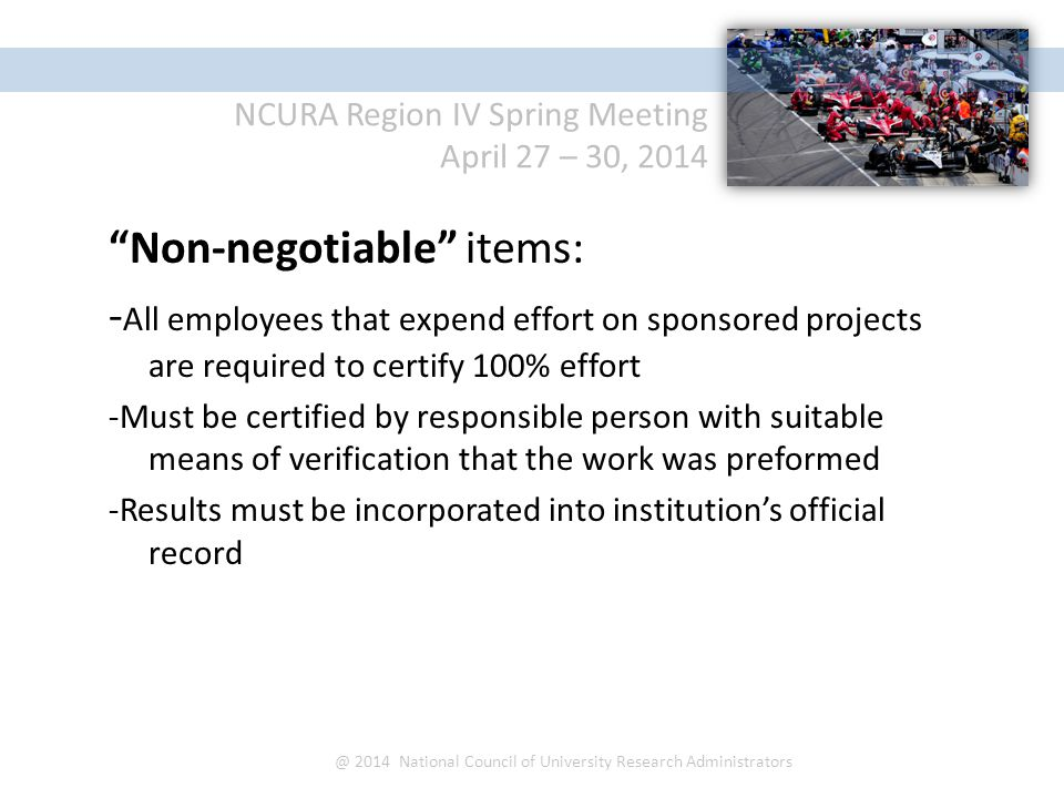 NCURA Region IV Spring Meeting April 27 – 30, 2014 @ 2014 National Council of University Research Administrators Non-negotiable items: - All employees that expend effort on sponsored projects are required to certify 100% effort -Must be certified by responsible person with suitable means of verification that the work was preformed -Results must be incorporated into institution's official record