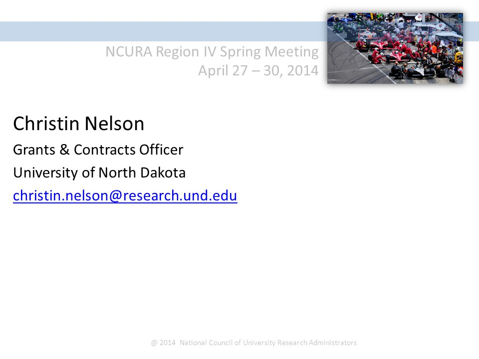NCURA Region IV Spring Meeting April 27 – 30, 2014 @ 2014 National Council of University Research Administrators Christin Nelson Grants & Contracts Officer University of North Dakota christin.nelson@research.und.edu
