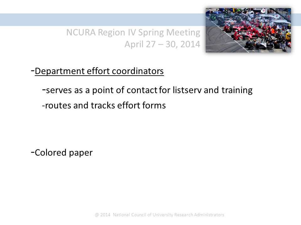 NCURA Region IV Spring Meeting April 27 – 30, 2014 @ 2014 National Council of University Research Administrators - Department effort coordinators - serves as a point of contact for listserv and training -routes and tracks effort forms - Colored paper