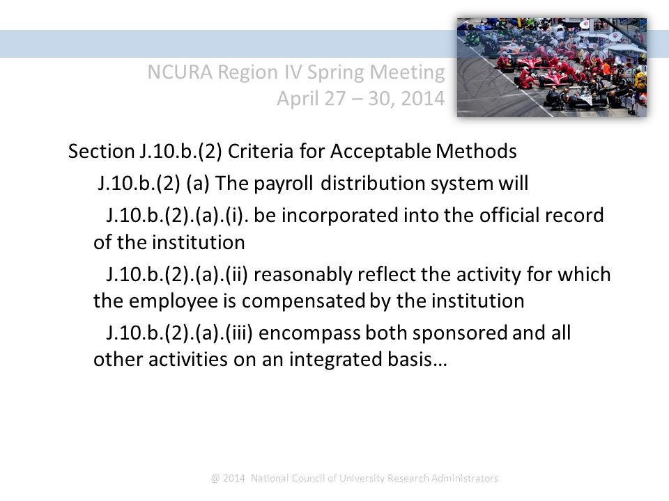 NCURA Region IV Spring Meeting April 27 – 30, 2014 @ 2014 National Council of University Research Administrators Section J.10.b.(2) Criteria for Acceptable Methods J.10.b.(2) (a) The payroll distribution system will J.10.b.(2).(a).(i).