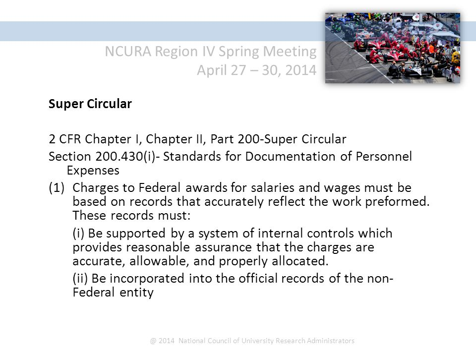 NCURA Region IV Spring Meeting April 27 – 30, 2014 @ 2014 National Council of University Research Administrators Super Circular 2 CFR Chapter I, Chapter II, Part 200-Super Circular Section 200.430(i)- Standards for Documentation of Personnel Expenses (1)Charges to Federal awards for salaries and wages must be based on records that accurately reflect the work preformed.