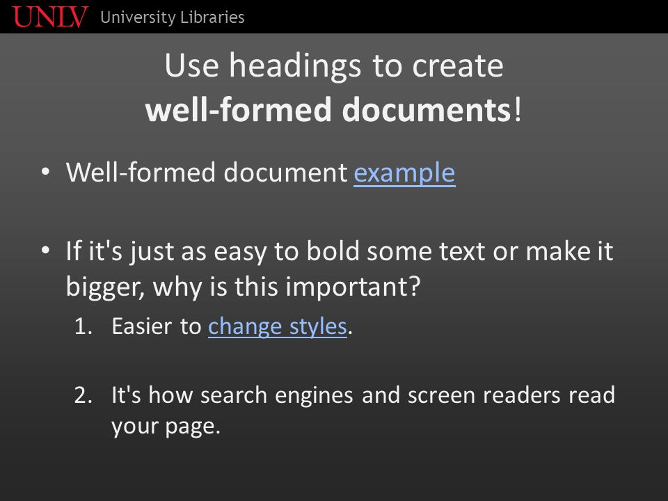 Use headings to create well-formed documents! Well-formed document exampleexample If it's just as easy to bold some text or make it bigger, why is thi