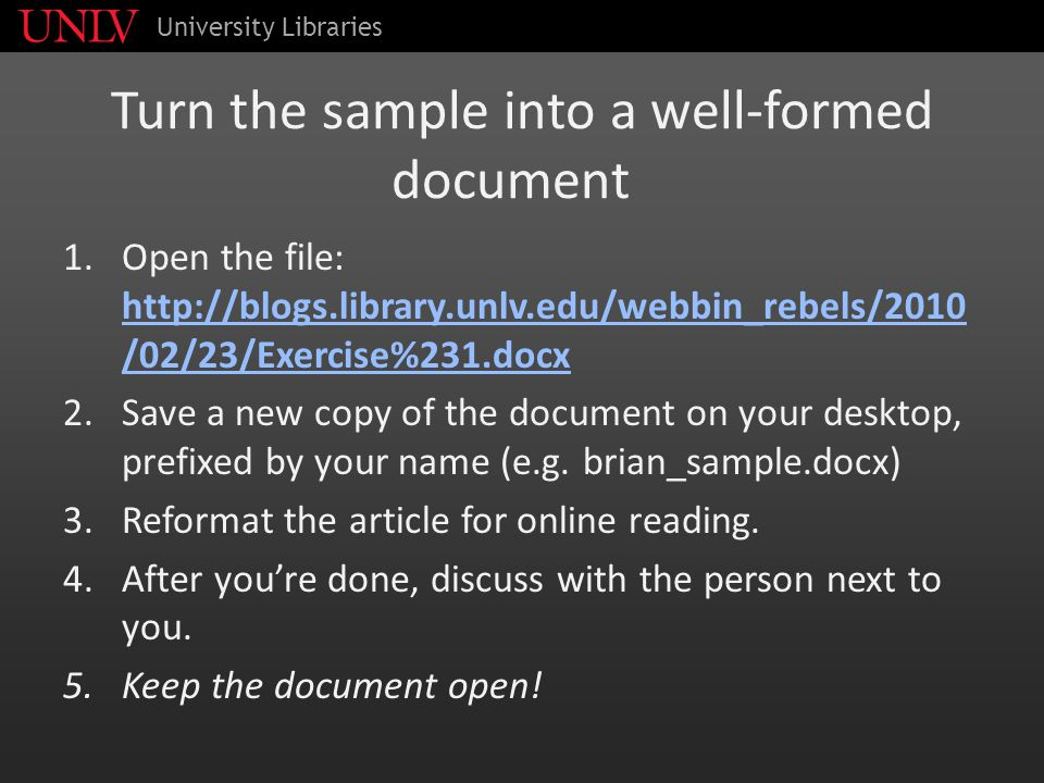 Turn the sample into a well-formed document 1.Open the file: http://blogs.library.unlv.edu/webbin_rebels/2010 /02/23/Exercise%231.docx http://blogs.library.unlv.edu/webbin_rebels/2010 /02/23/Exercise%231.docx 2.Save a new copy of the document on your desktop, prefixed by your name (e.g.