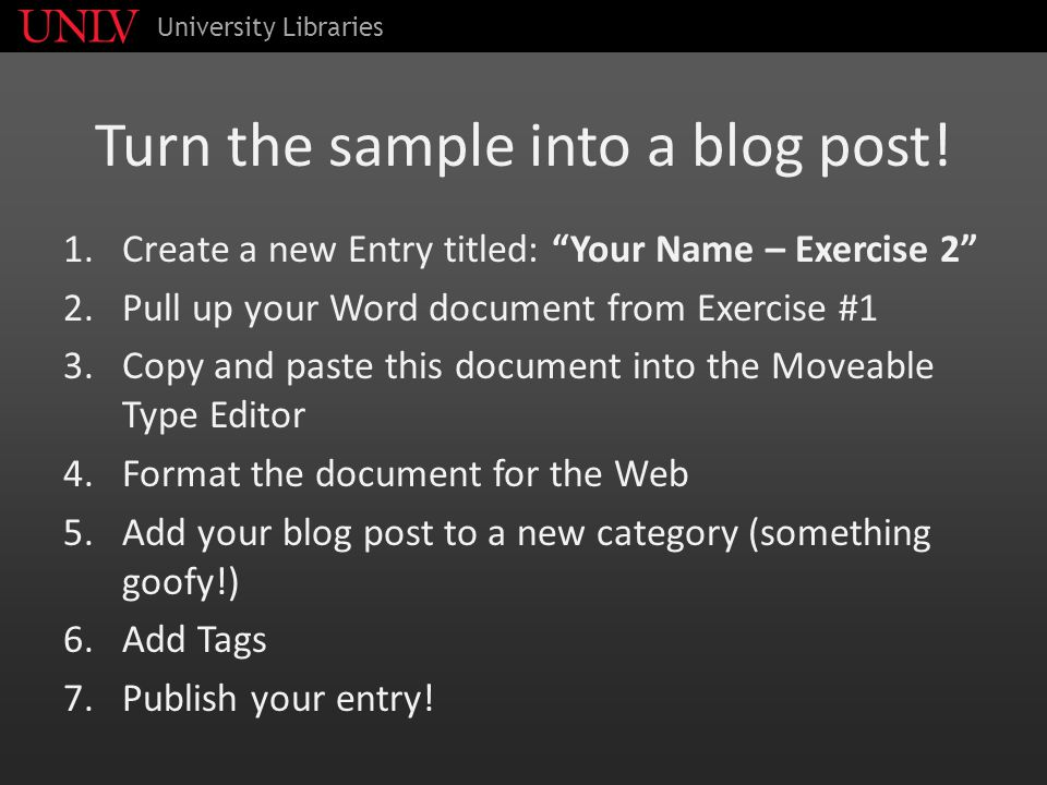 "Turn the sample into a blog post! 1.Create a new Entry titled: ""Your Name – Exercise 2"" 2.Pull up your Word document from Exercise #1 3.Copy and paste"