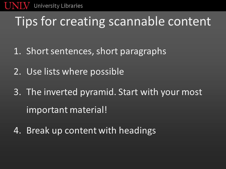Tips for creating scannable content 1.Short sentences, short paragraphs 2.Use lists where possible 3.The inverted pyramid. Start with your most import
