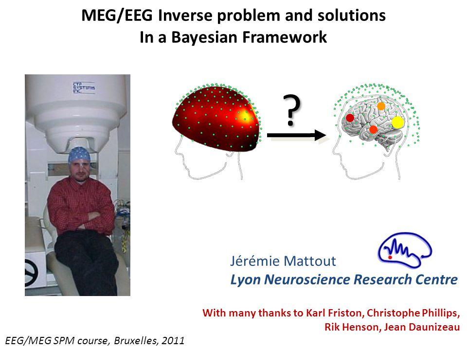 MEG/EEG Inverse problem and solutions In a Bayesian Framework EEG/MEG SPM course, Bruxelles, 2011 Jérémie Mattout Lyon Neuroscience Research Centre .
