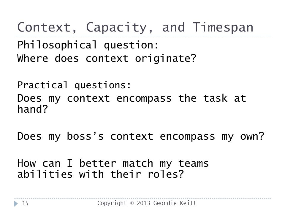 Context, Capacity, and Timespan Copyright © 2013 Geordie Keitt15 Philosophical question: Where does context originate.