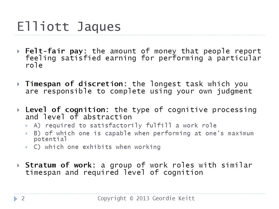 Elliott Jaques Copyright © 2013 Geordie Keitt2  Felt-fair pay: the amount of money that people report feeling satisfied earning for performing a particular role  Timespan of discretion: the longest task which you are responsible to complete using your own judgment  Level of cognition: the type of cognitive processing and level of abstraction  A) required to satisfactorily fulfill a work role  B) of which one is capable when performing at one's maximum potential  C) which one exhibits when working  Stratum of work: a group of work roles with similar timespan and required level of cognition