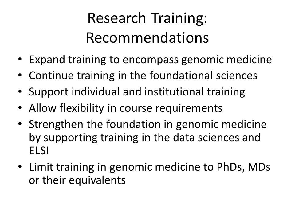 Research Training: Recommendations Expand training to encompass genomic medicine Continue training in the foundational sciences Support individual and institutional training Allow flexibility in course requirements Strengthen the foundation in genomic medicine by supporting training in the data sciences and ELSI Limit training in genomic medicine to PhDs, MDs or their equivalents