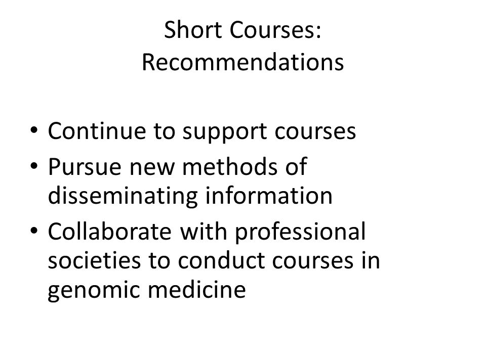 Short Courses: Recommendations Continue to support courses Pursue new methods of disseminating information Collaborate with professional societies to conduct courses in genomic medicine