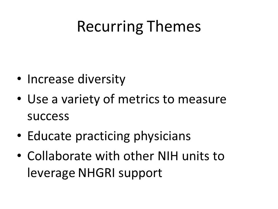 Recurring Themes Increase diversity Use a variety of metrics to measure success Educate practicing physicians Collaborate with other NIH units to leverage NHGRI support