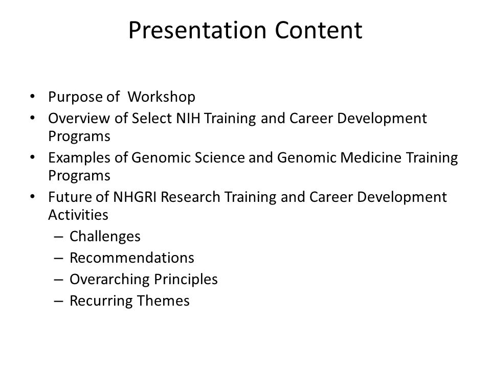 Presentation Content Purpose of Workshop Overview of Select NIH Training and Career Development Programs Examples of Genomic Science and Genomic Medicine Training Programs Future of NHGRI Research Training and Career Development Activities – Challenges – Recommendations – Overarching Principles – Recurring Themes