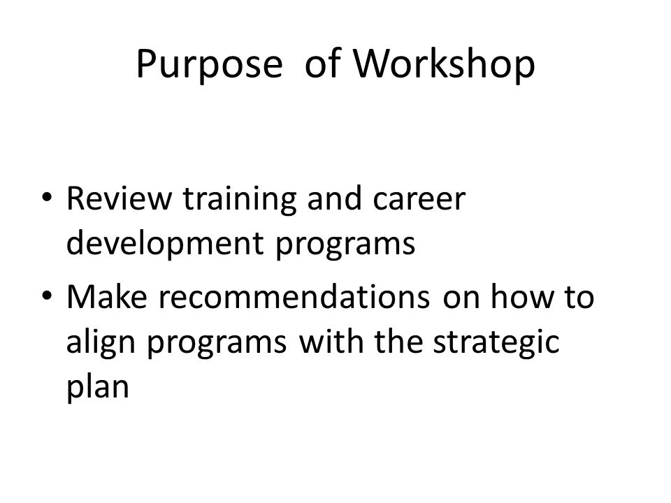 Purpose of Workshop Review training and career development programs Make recommendations on how to align programs with the strategic plan