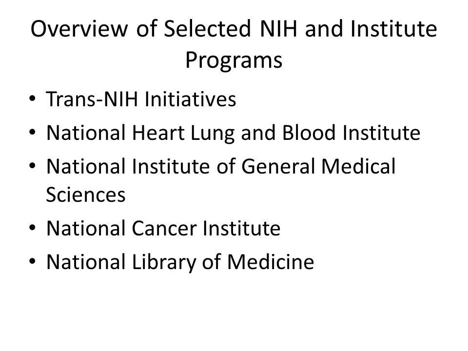 Overview of Selected NIH and Institute Programs Trans-NIH Initiatives National Heart Lung and Blood Institute National Institute of General Medical Sciences National Cancer Institute National Library of Medicine