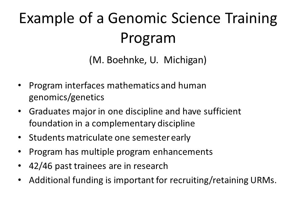 Overarching Principles Fund more training and career development activities The goals should be: – Expand the base of knowledge in genomic medicine – Continue to support the foundational sciences – Develop leaders