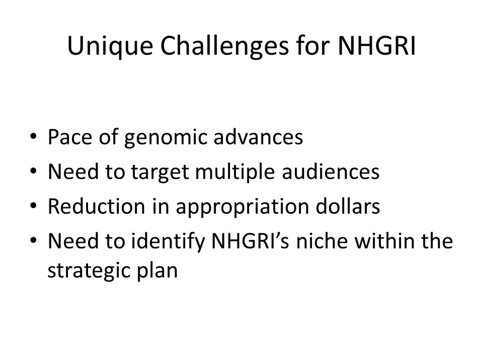 Unique Challenges for NHGRI Pace of genomic advances Need to target multiple audiences Reduction in appropriation dollars Need to identify NHGRI's niche within the strategic plan