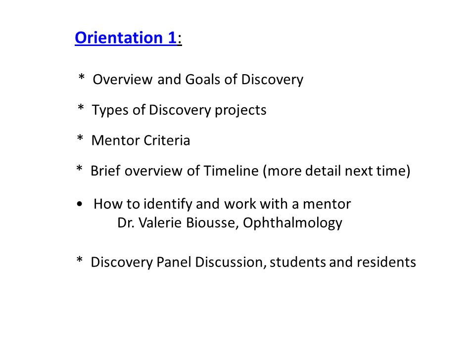 * Overview and Goals of Discovery * Types of Discovery projects * Mentor Criteria * Brief overview of Timeline (more detail next time) Orientation 1: How to identify and work with a mentor Dr.