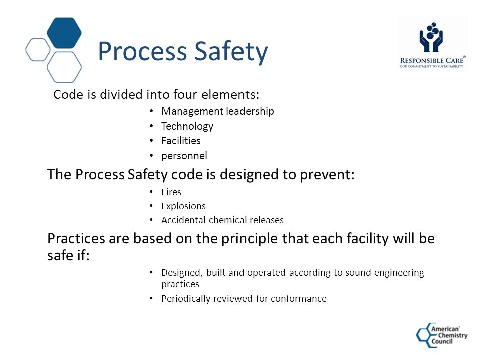 Process Safety Code is divided into four elements: Management leadership Technology Facilities personnel The Process Safety code is designed to prevent: Fires Explosions Accidental chemical releases Practices are based on the principle that each facility will be safe if: Designed, built and operated according to sound engineering practices Periodically reviewed for conformance