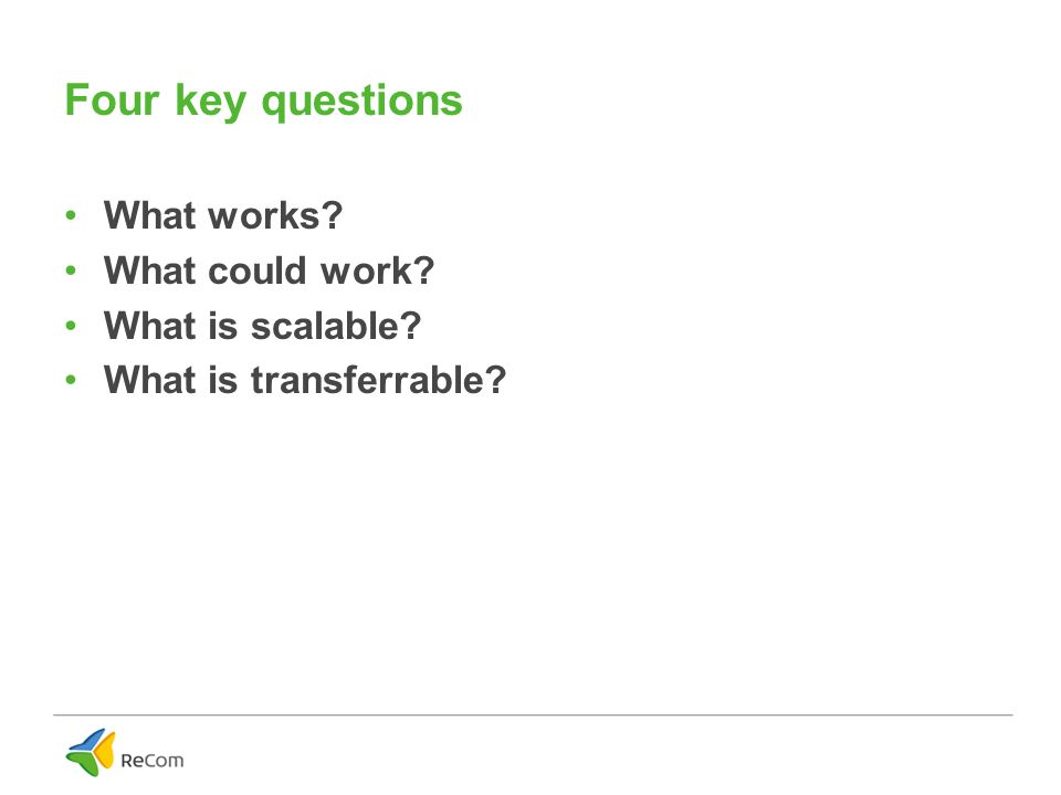 Four key questions What works What could work What is scalable What is transferrable