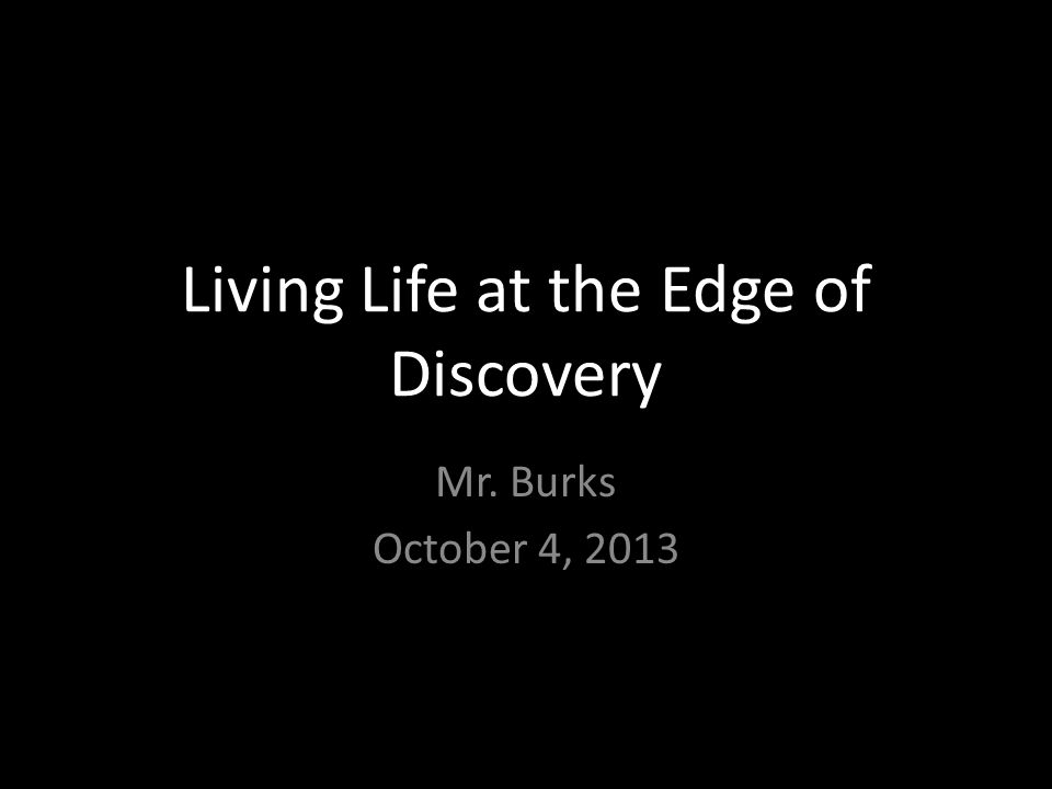 Living Life at the Edge of Discovery Mr. Burks October 4, 2013