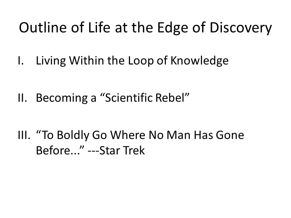 Outline of Life at the Edge of Discovery I.Living Within the Loop of Knowledge II.Becoming a Scientific Rebel III. To Boldly Go Where No Man Has Gone Before... ---Star Trek