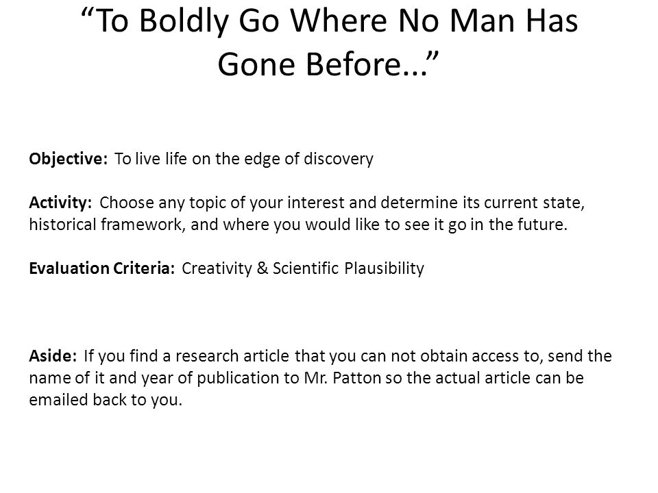 To Boldly Go Where No Man Has Gone Before... Objective: To live life on the edge of discovery Activity: Choose any topic of your interest and determine its current state, historical framework, and where you would like to see it go in the future.