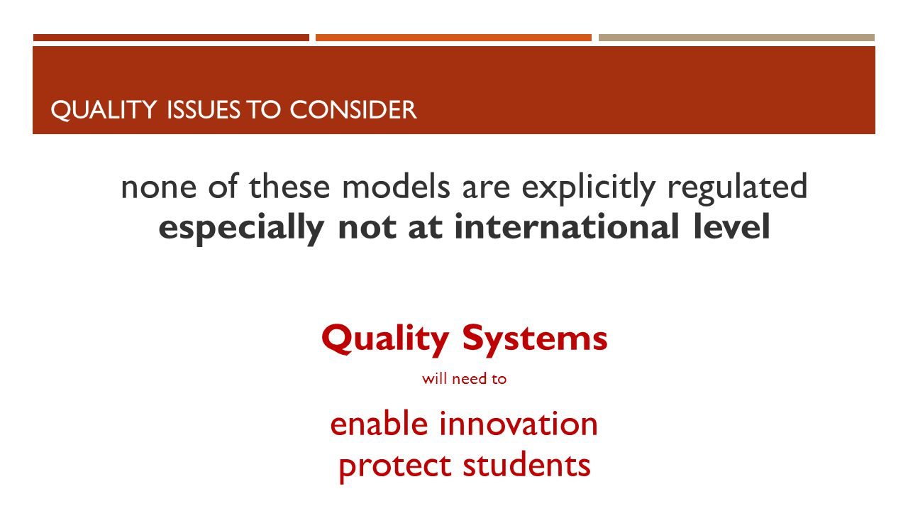 QUALITY ISSUES TO CONSIDER none of these models are explicitly regulated especially not at international level Quality Systems will need to enable innovation protect students