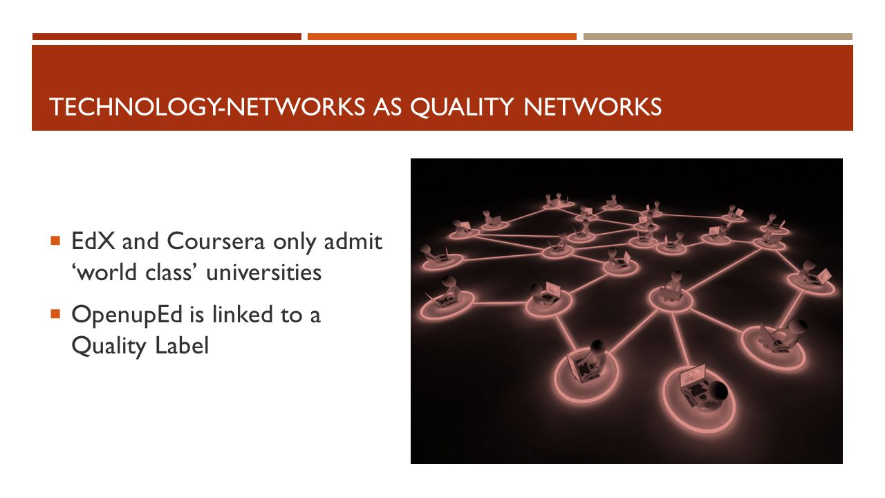 TECHNOLOGY-NETWORKS AS QUALITY NETWORKS  EdX and Coursera only admit 'world class' universities  OpenupEd is linked to a Quality Label