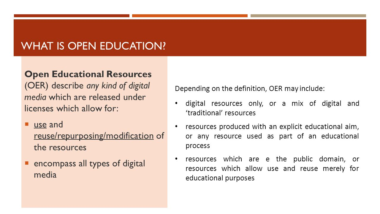 Open Educational Resources (OER) describe any kind of digital media which are released under licenses which allow for:  use and reuse/repurposing/modification of the resources  encompass all types of digital media WHAT IS OPEN EDUCATION.