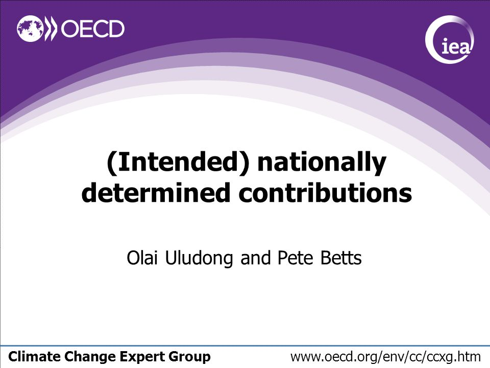 Climate Change Expert Group www.oecd.org/env/cc/ccxg.htm (Intended) nationally determined contributions Olai Uludong and Pete Betts