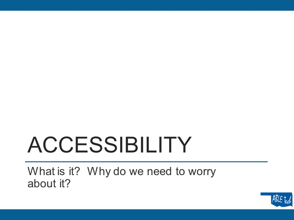 ACCESSIBILITY What is it? Why do we need to worry about it?