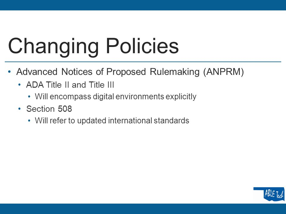 Changing Policies Advanced Notices of Proposed Rulemaking (ANPRM) ADA Title II and Title III Will encompass digital environments explicitly Section 508 Will refer to updated international standards