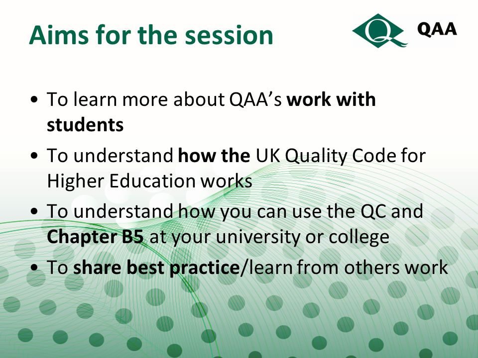 Aims for the session To learn more about QAA's work with students To understand how the UK Quality Code for Higher Education works To understand how y