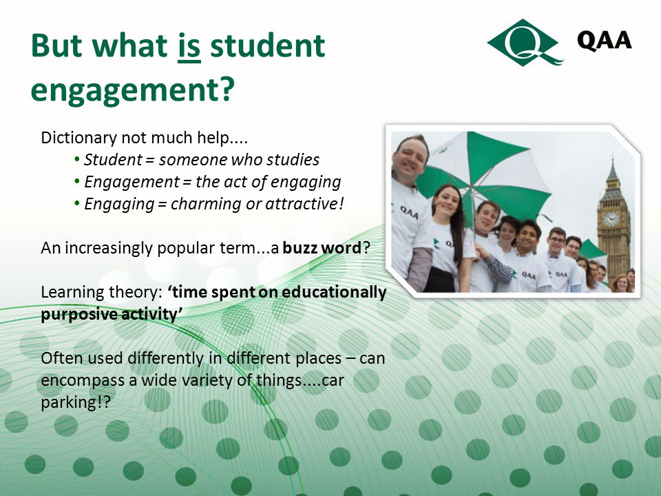 But what is student engagement? Dictionary not much help.... Student = someone who studies Engagement = the act of engaging Engaging = charming or att