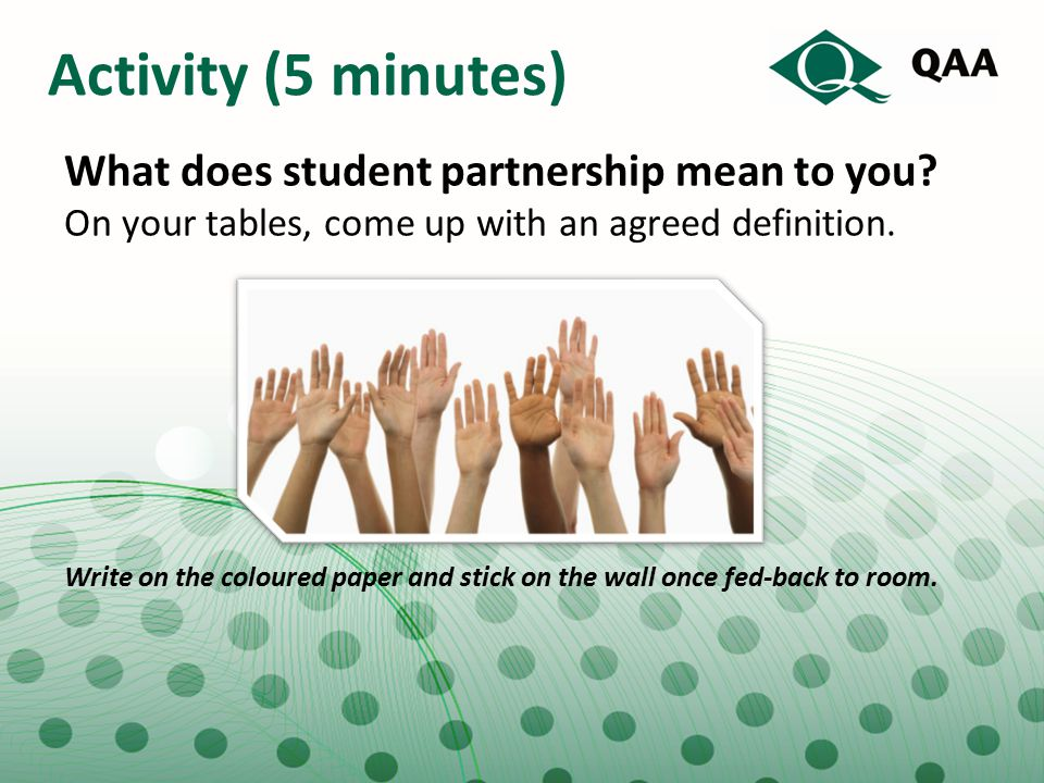 Activity (5 minutes) What does student partnership mean to you? On your tables, come up with an agreed definition. Write on the coloured paper and sti