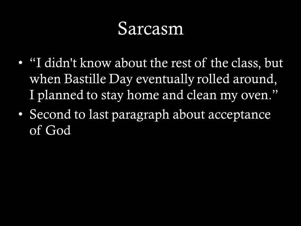 Sarcasm I didn t know about the rest of the class, but when Bastille Day eventually rolled around, I planned to stay home and clean my oven. Second to last paragraph about acceptance of God