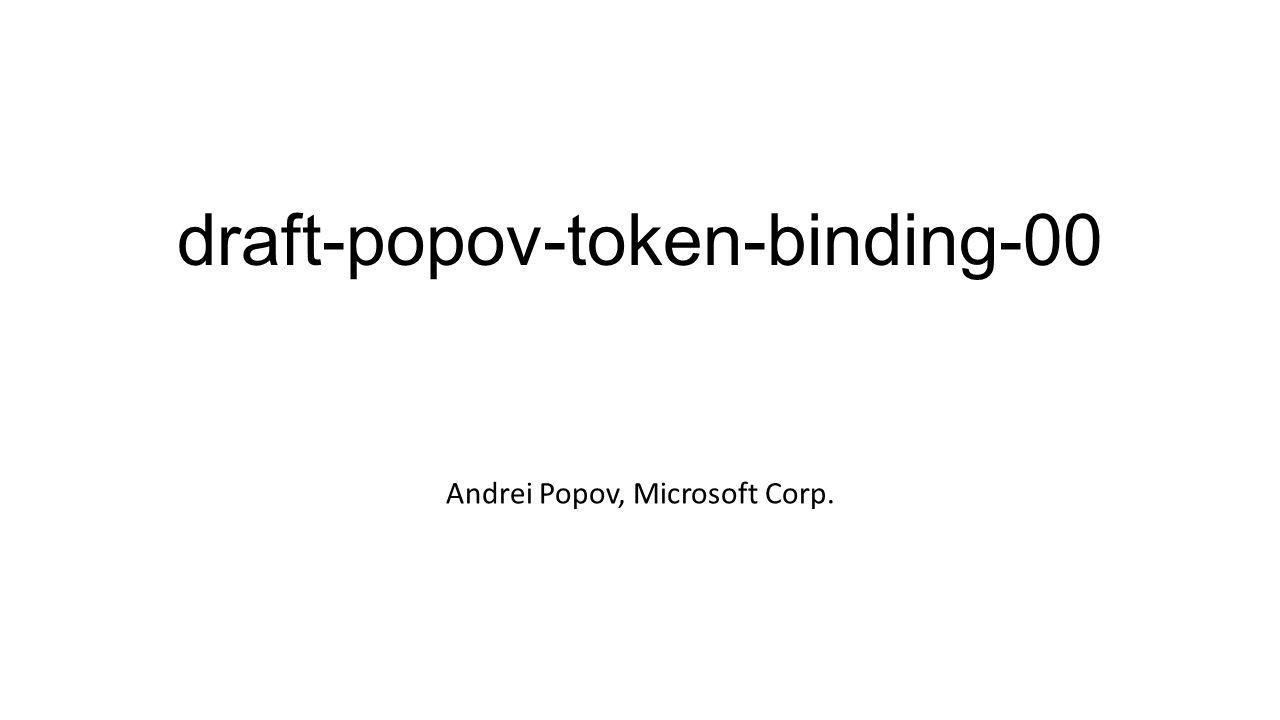 draft-popov-token-binding-00 Andrei Popov, Microsoft Corp.